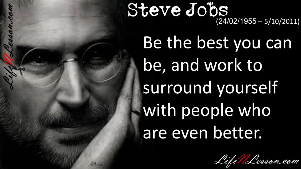 Be the best you can be, and work to surround yourself with people who are even better.