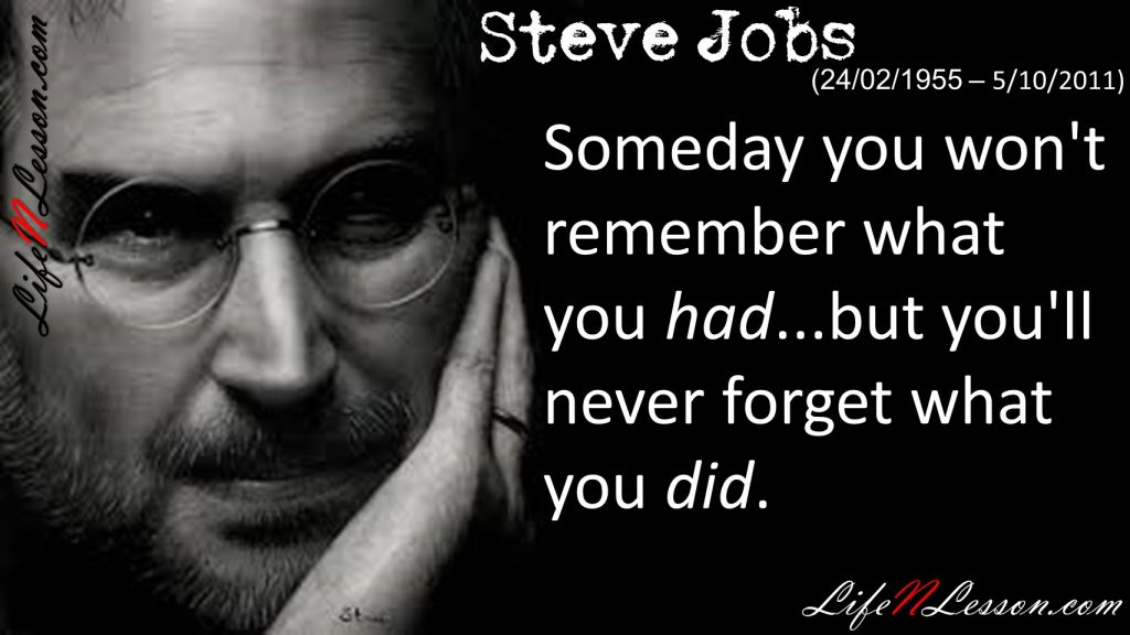 Someday you won't remember what youhad...but you'll never forget what youdid.