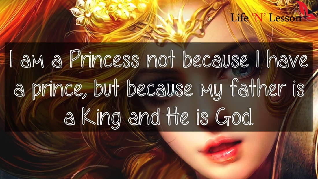 I am a Princess not because I have a prince, but because my father is a King and He is God. - Princess Quotes