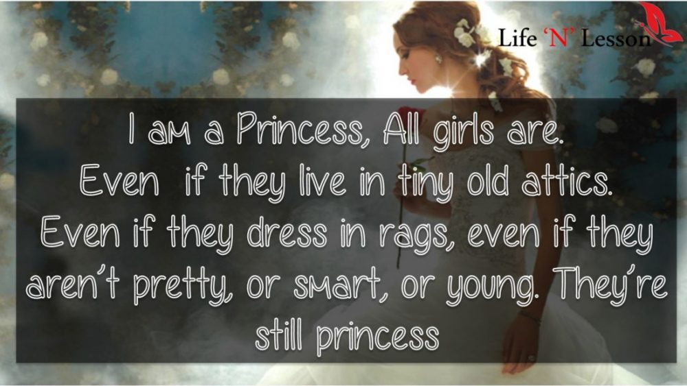 I am a Princess, All girls are. Even if they live in tiny old attics. Even if they dress in rags, even if they aren't pretty, or smart, or young. They're still princess - Princess Quotes