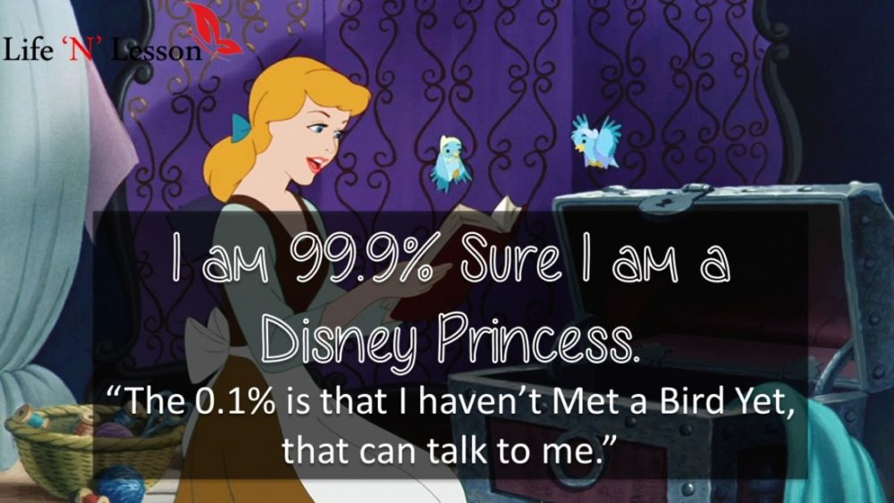 "I am 99.9% Sure I am a Disney Princess. ""The 0.1% is that I haven't Met a Bird Yet, that can talk to me."" - Princess Quotes"