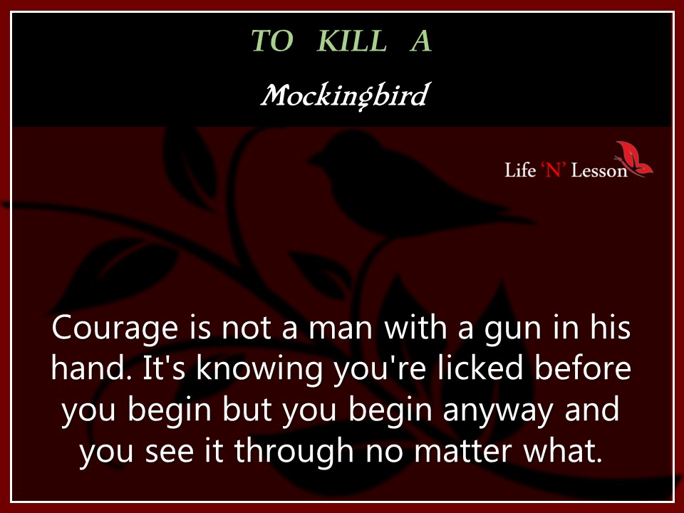 courage to kill a mockingbird Courage in to kill a mockingbird courage is shown within the characters of to kill a mockingbird in several situations the characters are challenged to face danger or pain without fear.